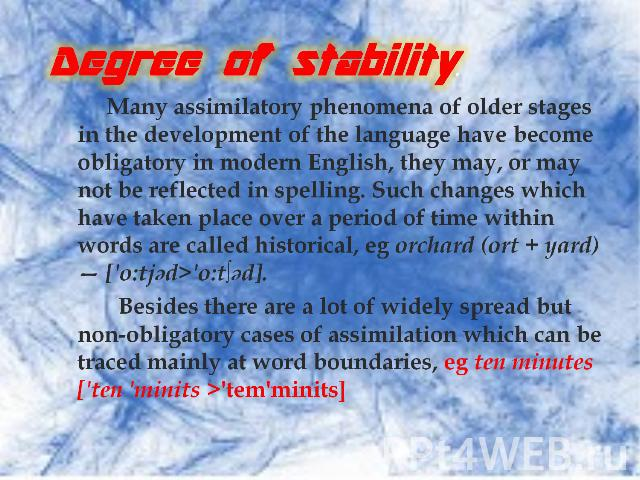 Degree of stability. Many assimilatory phenomena of older stages in the development of the language have become obligatory in modern English, they may, or may not be reflected in spelling. Such changes which have taken place over a period of time wi…