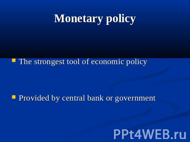 Monetary policy The strongest tool of economic policy Provided by central bank or government
