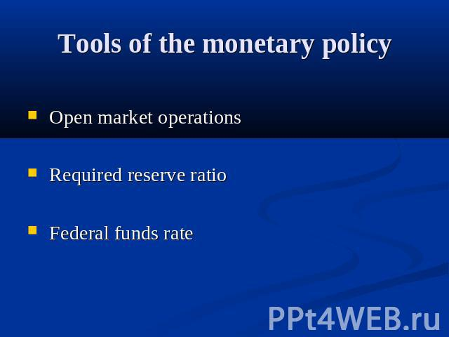 Tools of the monetary policy Open market operations Required reserve ratio Federal funds rate