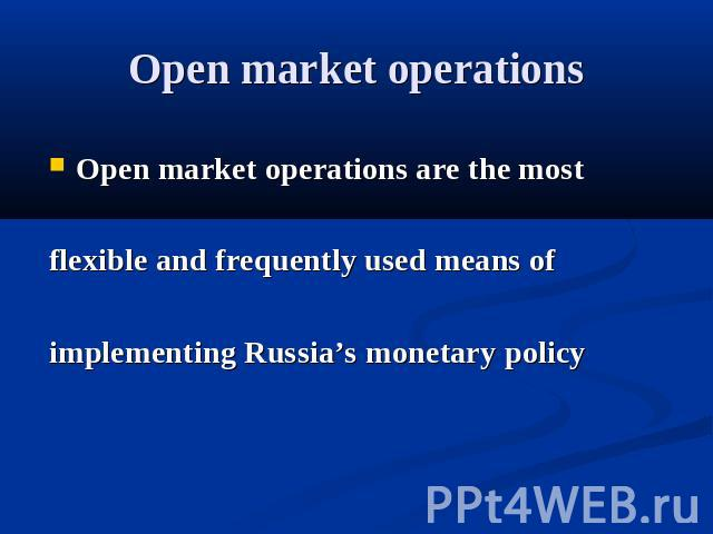 Open market operations Open market operations are the most flexible and frequently used means of implementing Russia's monetary policy