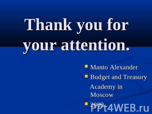 Thank you for your attention. Manto AlexanderBudget and Treasury Academy in Moscow2009