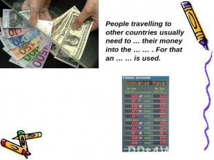People travelling to other countries usually need to … their money into the … …
