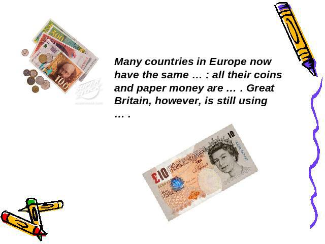 Many countries in Europe now have the same … : all their coins and paper money are … . Great Britain, however, is still using … .