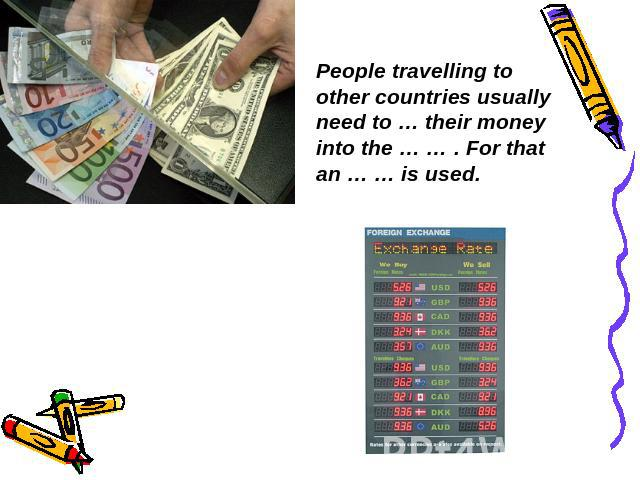 People travelling to other countries usually need to … their money into the … … . For that an … … is used.