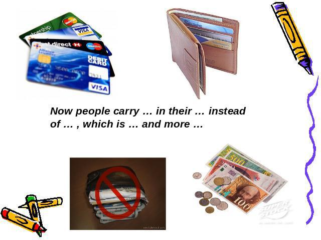 Now people carry … in their … instead of … , which is … and more …