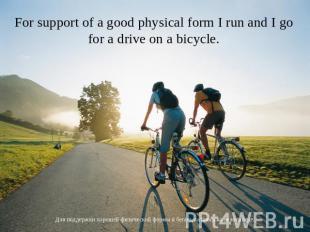 For support of a good physical form I run and I go for a drive on a bicycle. Для