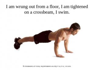 I am wrung out from a floor, I am tightened on a crossbeam, I swim. Я отжимаюсь