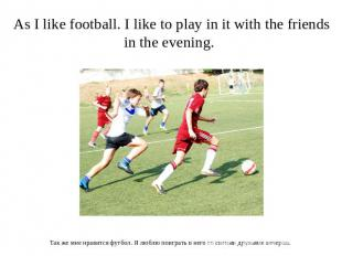 As I like football. I like to play in it with the friends in the evening. Так же