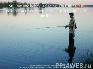 Still my one hobby is fishing. On fishing it is possible to relax, think spiritu