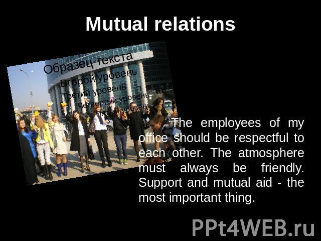 Mutual relations The employees of my office should be respectful to each other. The atmosphere must always be friendly. Support and mutual aid - the most important thing.