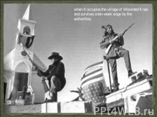 when it occupies the village of Wounded Knee and survives a ten-week siege by th