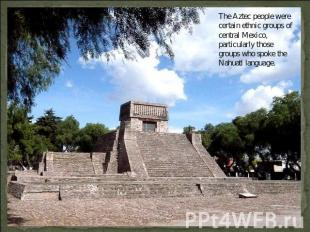 The Aztec people were certain ethnic groups of central Mexico, particularly thos