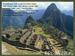 According to myth, Incan civilization began with Manco Capac, who carried a gold