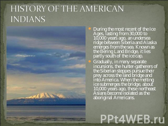 HISTORY OF THE AMERICAN INDIANS During the most recent of the Ice Ages, lasting from 30,000 to 10,000 years ago, an undersea ridge between Siberia and Alaska emerges from the sea. Known as the Bering Land Bridge, it lies partly south of the ice cap.…