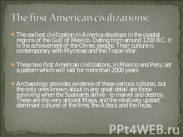 The first American civilizations: The earliest civilization in America develops in the coastal regions of the Gulf of Mexico. Dating from around 1200 BC, it is the achievement of the Olmec people. Their culture is contemporary with Mycenae and the T…