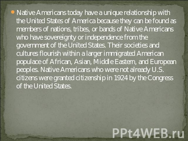 Native Americans today have a unique relationship with the United States of America because they can be found as members of nations, tribes, or bands of Native Americans who have sovereignty or independence from the government of the United States. …