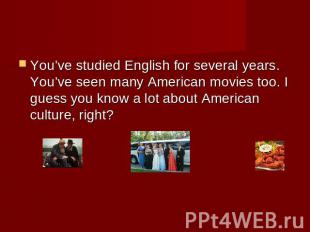 You've studied English for several years. You've seen many American movies too.