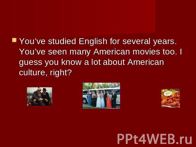 You've studied English for several years. You've seen many American movies too. I guess you know a lot about American culture, right?