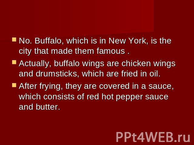 No. Buffalo, which is in New York, is the city that made them famous .Actually, buffalo wings are chicken wings and drumsticks, which are fried in oil. After frying, they are covered in a sauce, which consists of red hot pepper sauce and butter.