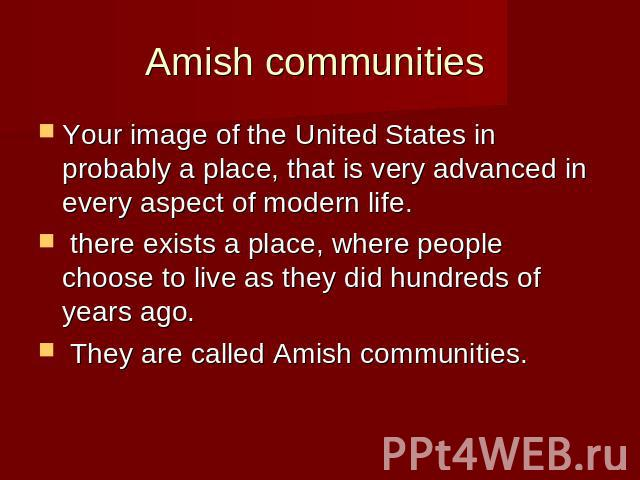 Amish communities Your image of the United States in probably a place, that is very advanced in every aspect of modern life. there exists a place, where people choose to live as they did hundreds of years ago. They are called Amish communities.