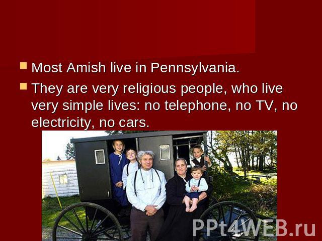 Most Amish live in Pennsylvania. They are very religious people, who live very simple lives: no telephone, no TV, no electricity, no cars.