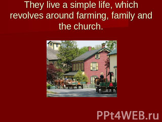 They live a simple life, which revolves around farming, family and the church.