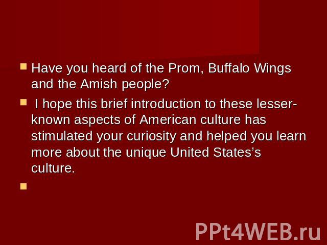 Have you heard of the Prom, Buffalo Wings and the Amish people? I hope this brief introduction to these lesser-known aspects of American culture has stimulated your curiosity and helped you learn more about the unique United States's culture.