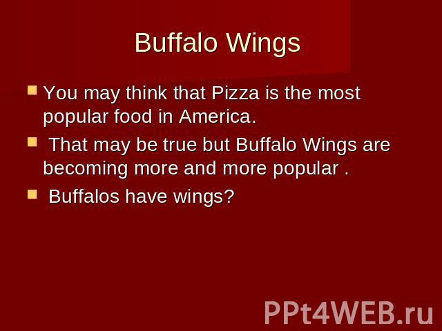 Buffalo Wings You may think that Pizza is the most popular food in America. That may be true but Buffalo Wings are becoming more and more popular . Buffalos have wings?