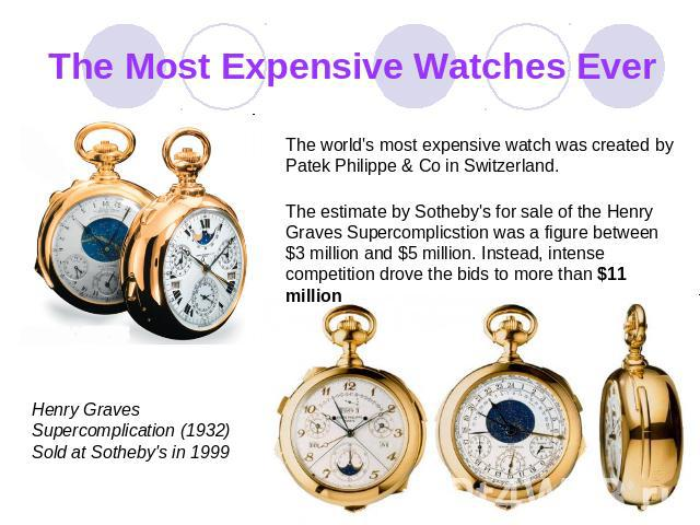 The Most Expensive Watches Ever The world's most expensive watch was creаted by Patek Philippe & Co in Switzerland. The estimate by Sotheby's for sale of the Henry Graves Superсоmplicstion was a figure between $3 million and $5 million. Instead, int…