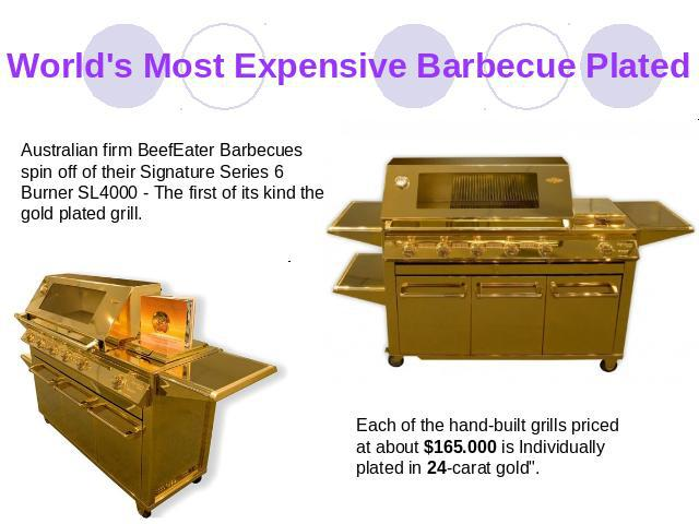 World's Most Expensive Barbecue Plated Australian firm BeefEater Barbecues spin off of their Signature Series 6 Burner SL4000 - The first of its kind the gold plated grill. Each of the hand-built grills priced at about $165.000 is Individually plate…