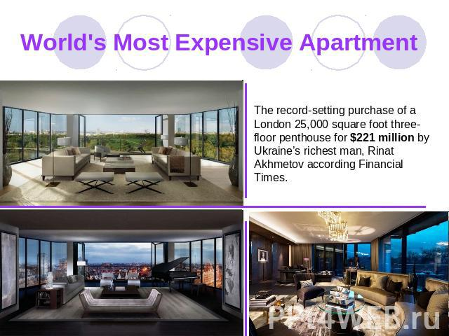 World's Most Expensive Apartment The record-setting purchase of a London 25,000 square foot three-floor penthouse for $221 million by Ukraine's richest man, Rinat Akhmetov according Financial Times.