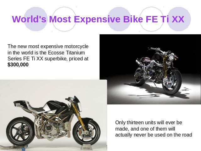 World's Most Expensive Bike FE Ti XX The new most expensive motorcycle in the world is the Ecosse Titanium Series FE Ti XX superbike, priced at $300,000 Only thirteen units will ever be made, and one of them will actually never be used on the road