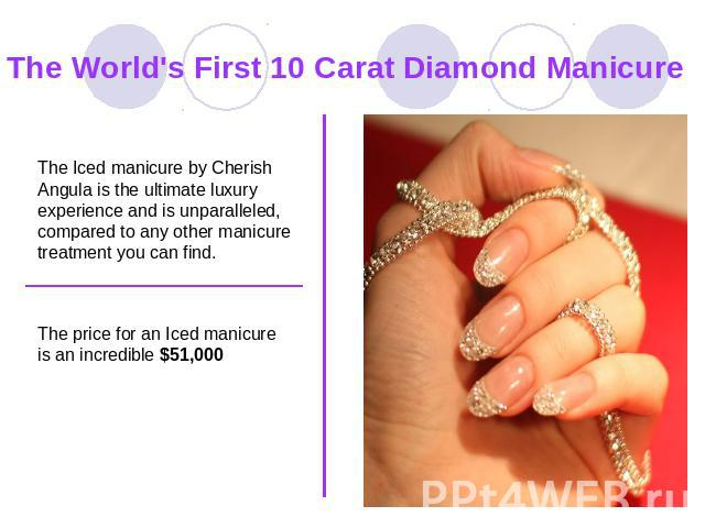 The World's First 10 Carat Diamond Manicure The Iced manicure by Cherish Angula is the ultimate luxury experience and is unparalleled, compared to any other manicure treatment you can find. The price for an Iced manicure is an incredible $51,000