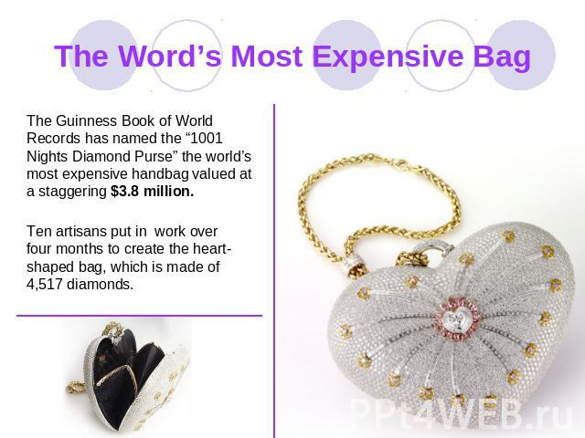 "The Word's Most Expensive Bag The Guinness Book of World Records has named the ""1001 Nights Diamond Purse"" the world's most expensive handbag valued at a staggering $3.8 million. Ten artisans put in work over four months to create the heart-shaped b…"