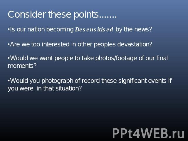 Consider these points.......Is our nation becoming Desensitised by the news?Are we too interested in other peoples devastation?Would we want people to take photos/footage of our final moments?Would you photograph of record these significant events i…