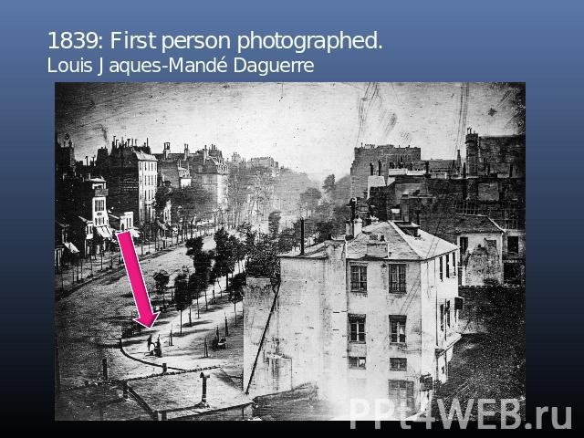 1839: First person photographed.Louis Jaques-Mandé Daguerre