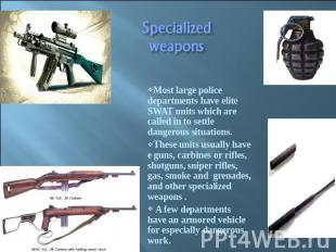 Specialized weapons Most large police departments have elite SWAT units which ar