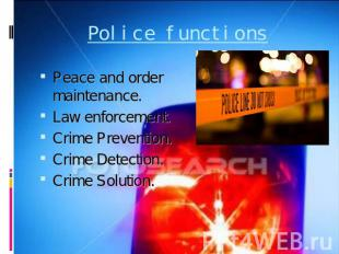 Police functions Peace and order maintenance.Law enforcement.Crime Prevention.Cr