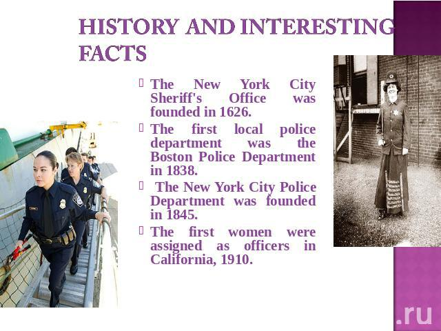 History and interesting facts The New York City Sheriff's Office was founded in 1626.The first local police department was the Boston Police Department in 1838. The New York City Police Department was founded in 1845.The first women were assigned as…