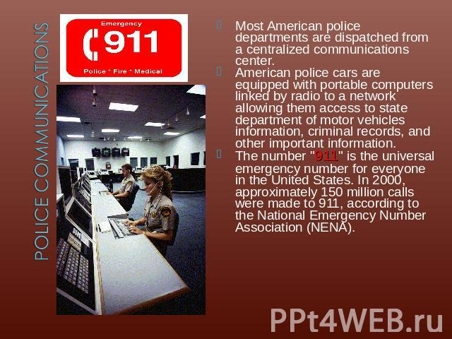 Most American police departments are dispatched from a centralized communications center.American police cars are equipped with portable computers linked by radio to a network allowing them access to state department of motor vehicles information, c…