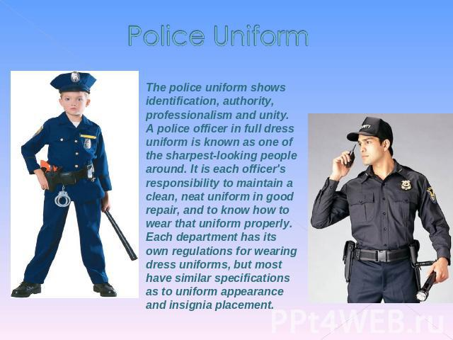 Police Uniform The police uniform shows identification, authority, professionalism and unity. A police officer in full dress uniform is known as one of the sharpest-looking people around. It is each officer's responsibility to maintain a clean, neat…