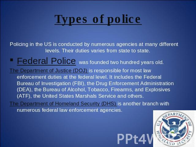 Types of police Policing in the US is conducted by numerous agencies at many different levels. Their duties varies from state to state.Federal Police was founded two hundred years old. The Department of Justice (DOJ) is responsible for most law enfo…