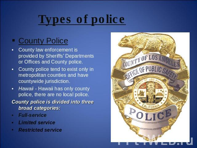 Types of police County PoliceCounty law enforcement is provided by Sheriffs' Departments or Offices and County police.County police tend to exist only in metropolitan counties and have countywide jurisdiction. Hawaii - Hawaii has only county police,…