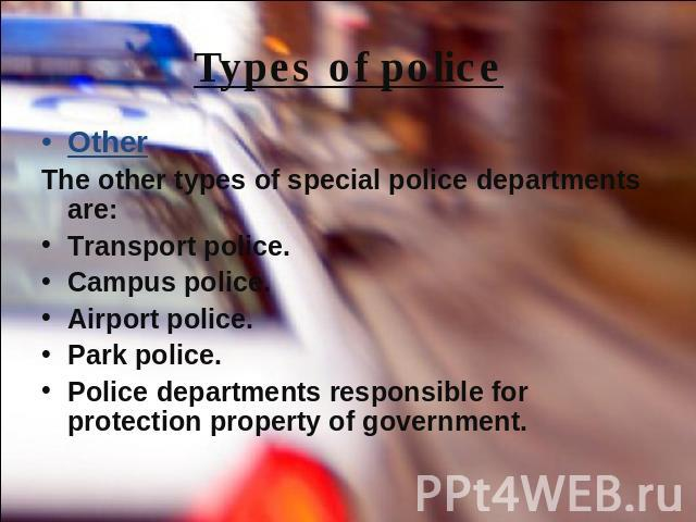Types of police OtherThe other types of special police departments are:Transport police.Campus police.Airport police.Park police.Police departments responsible for protection property of government.