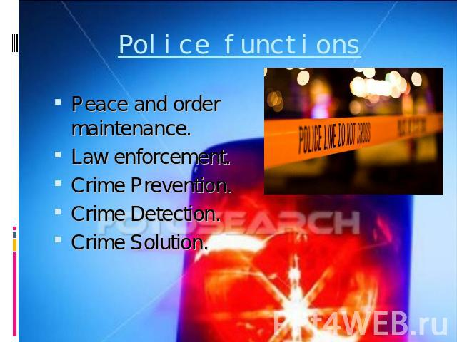 Police functions Peace and order maintenance.Law enforcement.Crime Prevention.Crime Detection.Crime Solution.