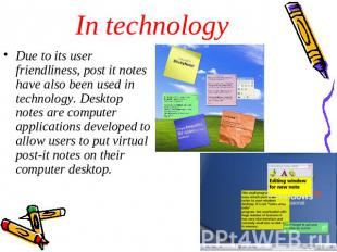 In technology Due to its user friendliness, post it notes have also been used in