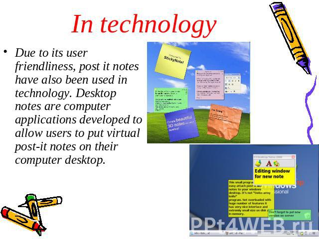 In technology Due to its user friendliness, post it notes have also been used in technology. Desktop notes are computer applications developed to allow users to put virtual post-it notes on their computer desktop.