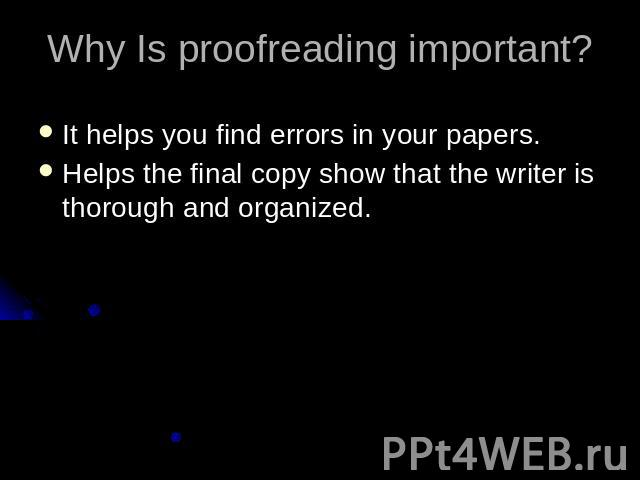 Why Is proofreading important? It helps you find errors in your papers.Helps the final copy show that the writer is thorough and organized.