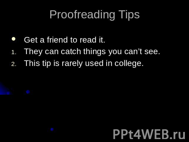 Proofreading TipsGet a friend to read it.They can catch things you can't see.This tip is rarely used in college.
