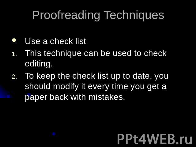 Proofreading TechniquesUse a check listThis technique can be used to check editing.To keep the check list up to date, you should modify it every time you get a paper back with mistakes.